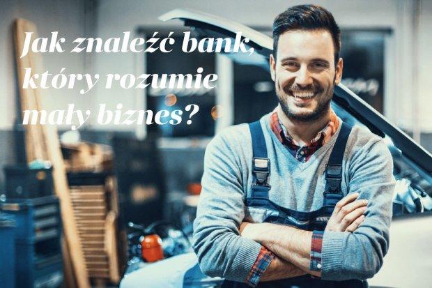 Jak znaleźć bank, który rozumie mały biznes?
