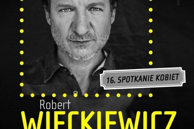 Przyjdź na Spotkanie Kobiet z Robertem Więckiewiczem